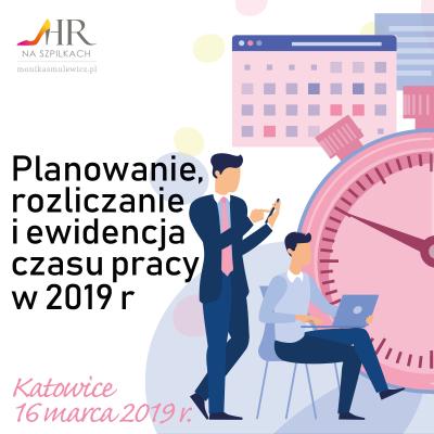 Planowanie, rozliczanie i ewidencja czasu pracy w 2019 roku – Katowice 16.03.2019 r.
